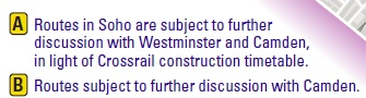 A - Routes in Soho are subject to further discussion with Westminster and Camden, in light of Crossrail construction timetable. B - Routes subject to further discussion with Camden.